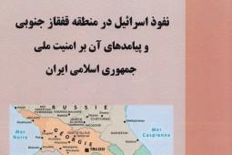 «نفوذ اسرائیل در منطقه قفقاز جنوبی و پیامدهای آن بر امنیت ملی ایران» منتشر شد